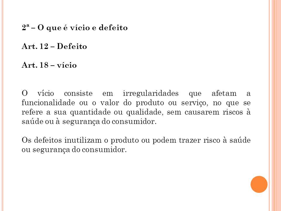 2ª – O que é vício e defeito. Art. 12 – Defeito. Art. 18 – vício.