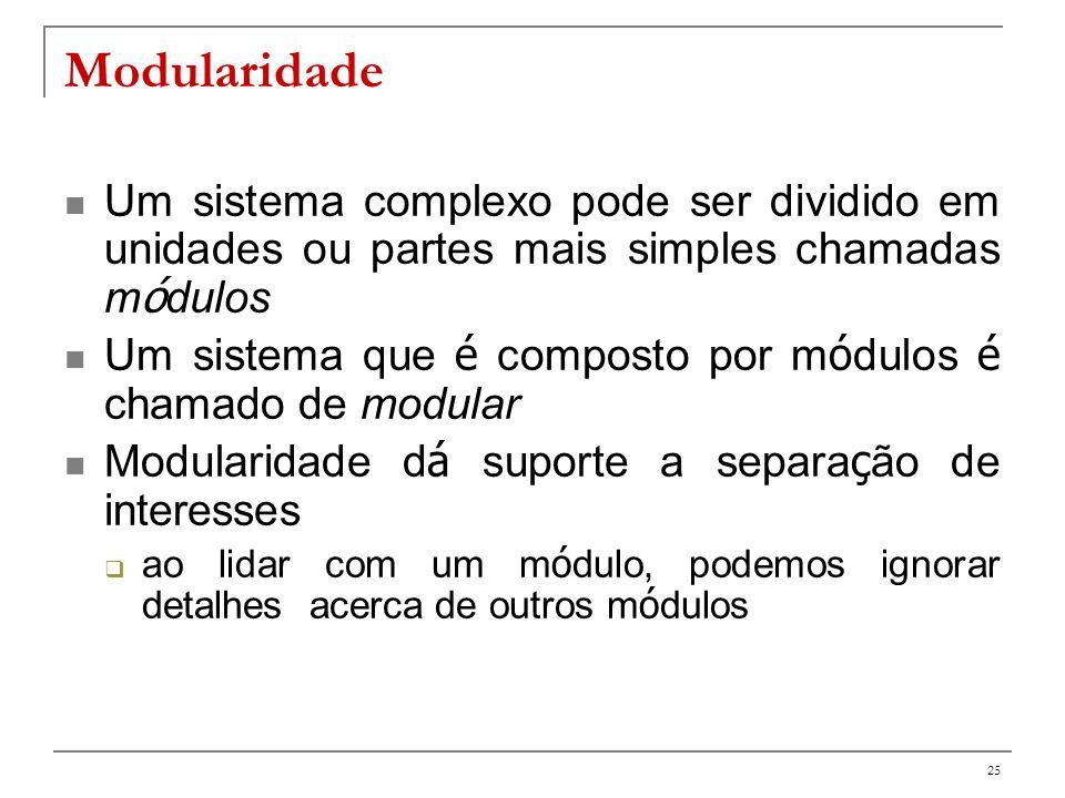 Modularidade Um sistema complexo pode ser dividido em unidades ou partes mais simples chamadas módulos.