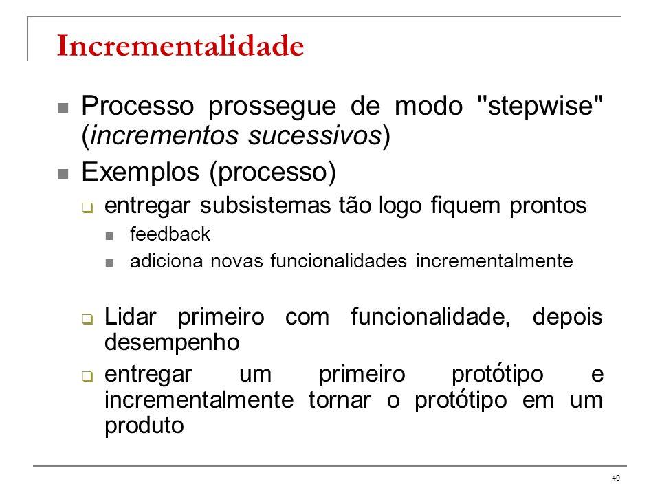 Incrementalidade Processo prossegue de modo stepwise (incrementos sucessivos) Exemplos (processo)