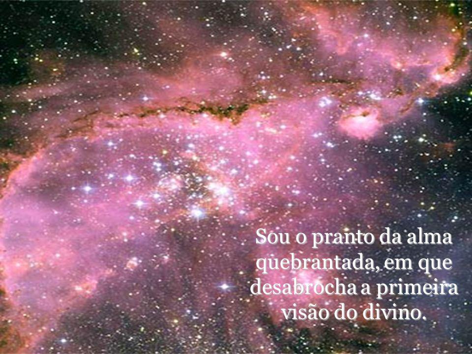 Sou o pranto da alma quebrantada, em que desabrocha a primeira visão do divino.