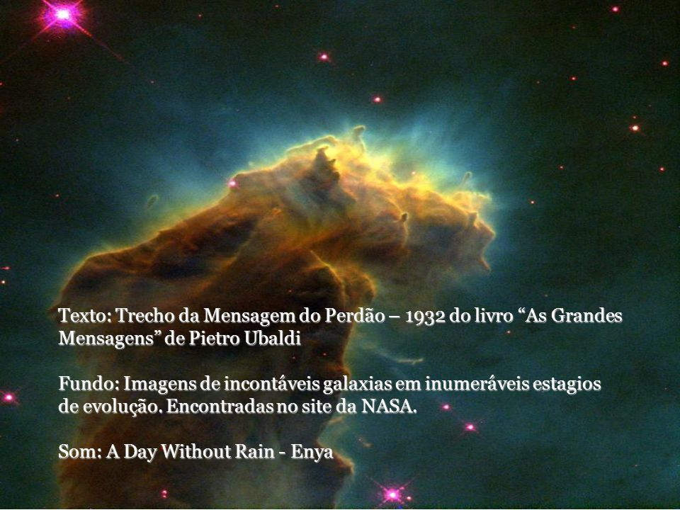 Texto: Trecho da Mensagem do Perdão – 1932 do livro As Grandes Mensagens de Pietro Ubaldi Fundo: Imagens de incontáveis galaxias em inumeráveis estagios de evolução.