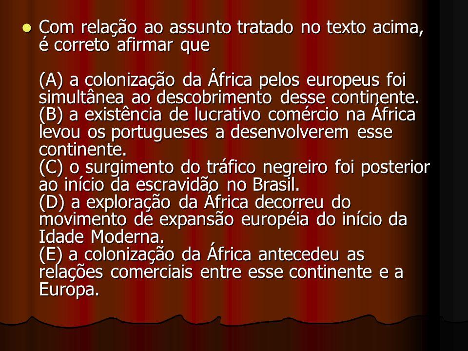 Com relação ao assunto tratado no texto acima, é correto afirmar que (A) a colonização da África pelos europeus foi simultânea ao descobrimento desse continente.