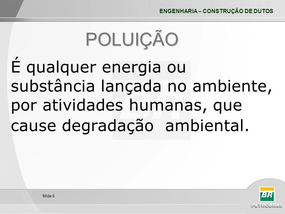 POLUIÇÃO É qualquer energia ou substância lançada no ambiente, por atividades humanas, que cause degradação ambiental.