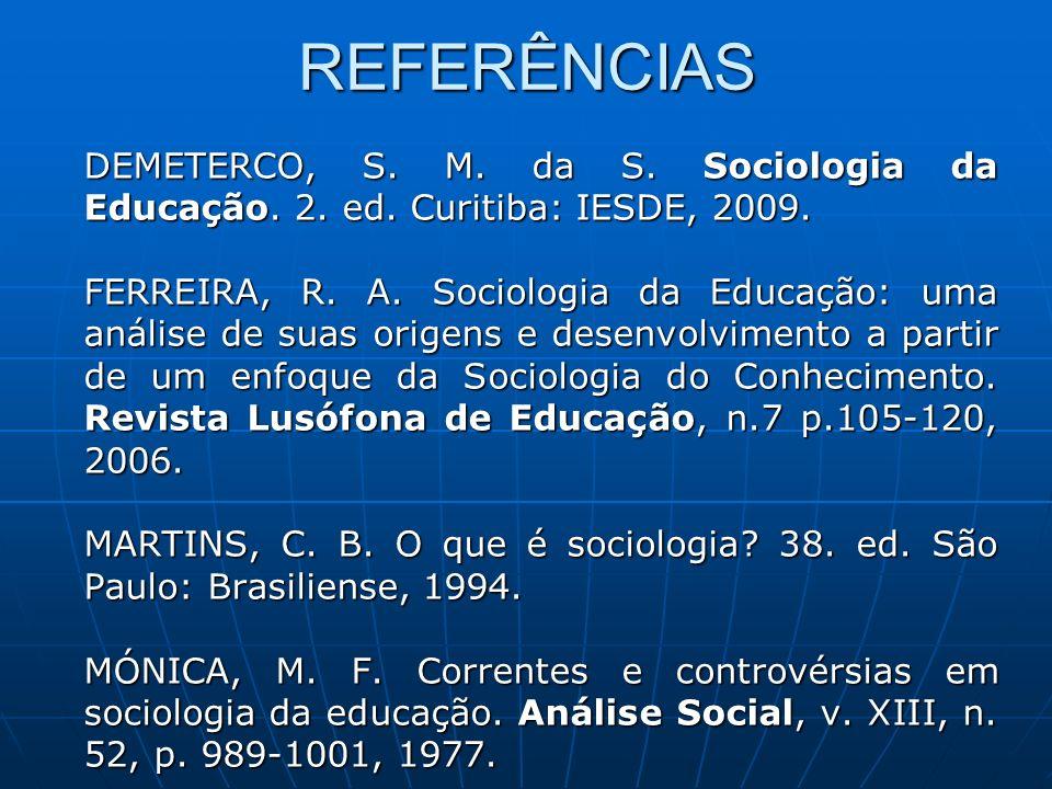 REFERÊNCIAS DEMETERCO, S. M. da S. Sociologia da Educação. 2. ed. Curitiba: IESDE, 2009.