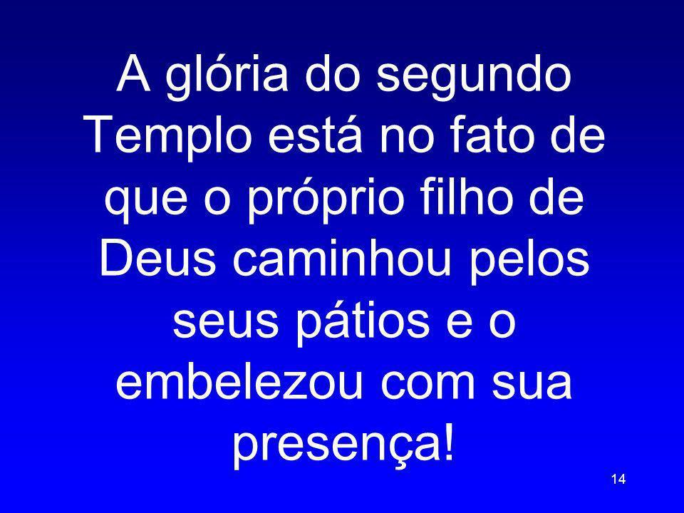 A glória do segundo Templo está no fato de que o próprio filho de Deus caminhou pelos seus pátios e o embelezou com sua presença!