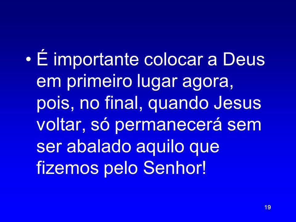 É importante colocar a Deus em primeiro lugar agora, pois, no final, quando Jesus voltar, só permanecerá sem ser abalado aquilo que fizemos pelo Senhor!