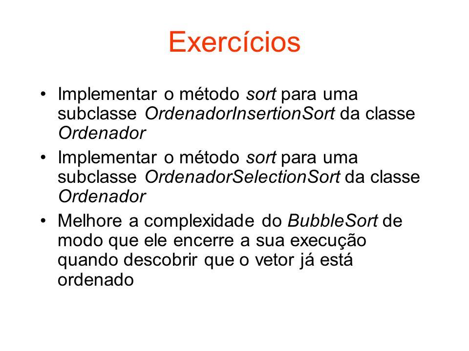 Exercícios Implementar o método sort para uma subclasse OrdenadorInsertionSort da classe Ordenador.