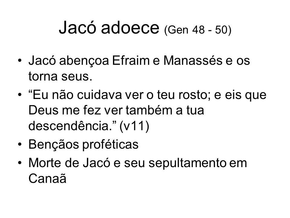 Jacó adoece (Gen 48 - 50) Jacó abençoa Efraim e Manassés e os torna seus.