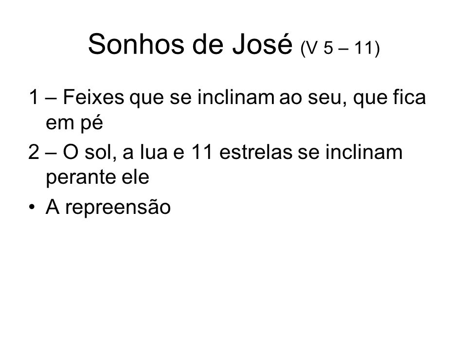 Sonhos de José (V 5 – 11) 1 – Feixes que se inclinam ao seu, que fica em pé. 2 – O sol, a lua e 11 estrelas se inclinam perante ele.