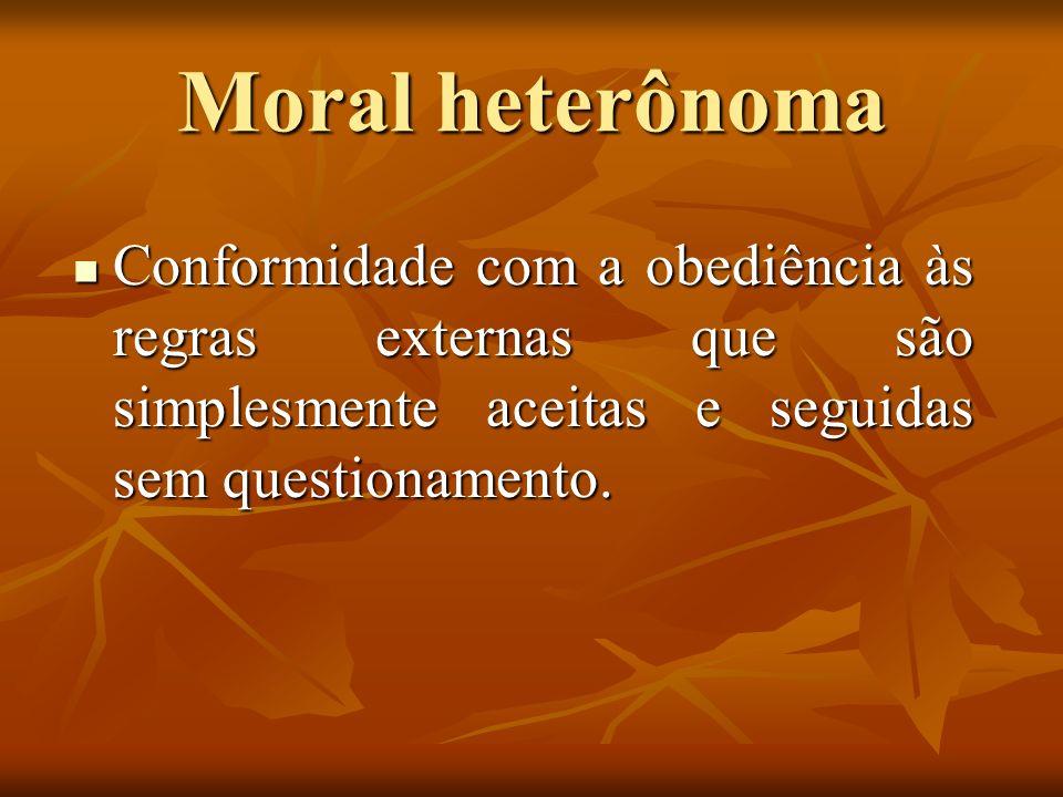 Moral heterônoma Conformidade com a obediência às regras externas que são simplesmente aceitas e seguidas sem questionamento.