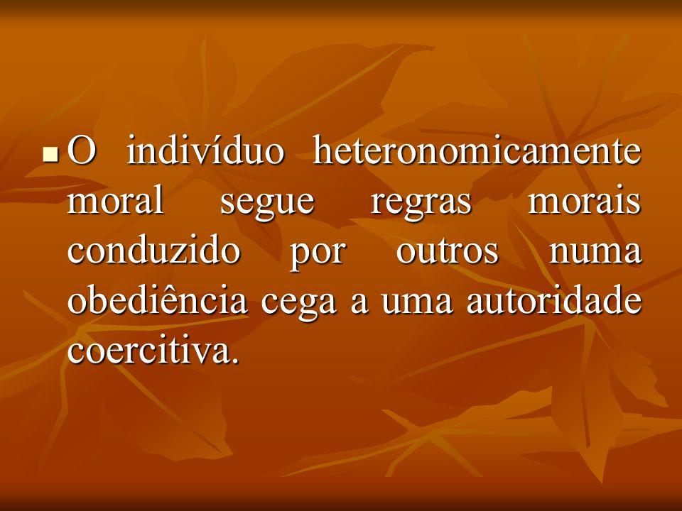 O indivíduo heteronomicamente moral segue regras morais conduzido por outros numa obediência cega a uma autoridade coercitiva.