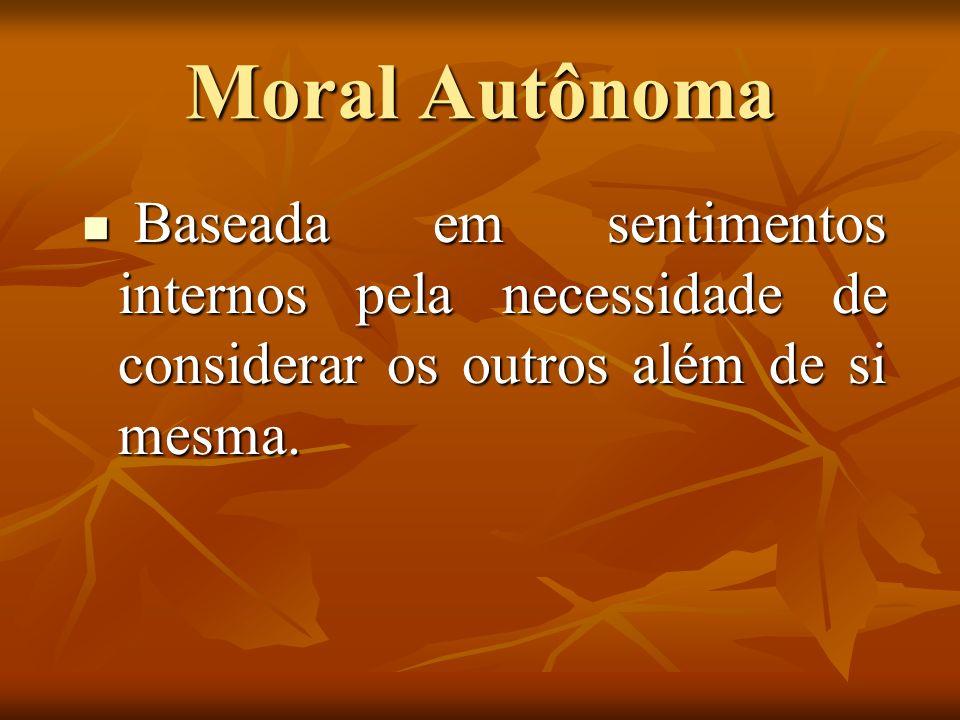 Moral AutônomaBaseada em sentimentos internos pela necessidade de considerar os outros além de si mesma.