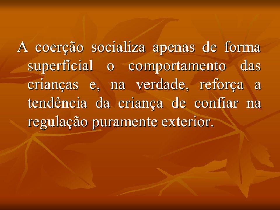 A coerção socializa apenas de forma superfícial o comportamento das crianças e, na verdade, reforça a tendência da criança de confiar na regulação puramente exterior.