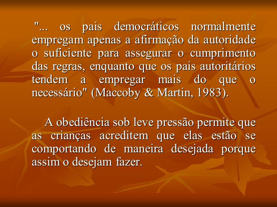 ... os pais democráticos normalmente empregam apenas a afirmação da autoridade o suficiente para assegurar o cumprimento das regras, enquanto que os pais autoritários tendem a empregar mais do que o necessário (Maccoby & Martin, 1983).