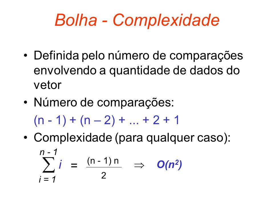 Bolha - Complexidade Definida pelo número de comparações envolvendo a quantidade de dados do vetor.