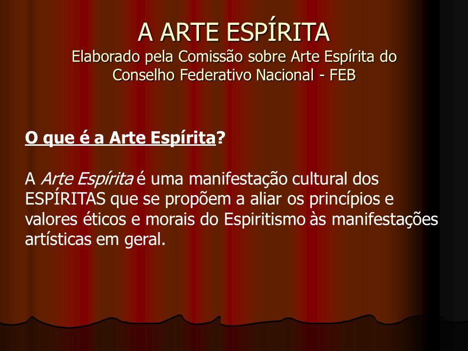 A ARTE ESPÍRITA Elaborado pela Comissão sobre Arte Espírita do Conselho Federativo Nacional - FEB