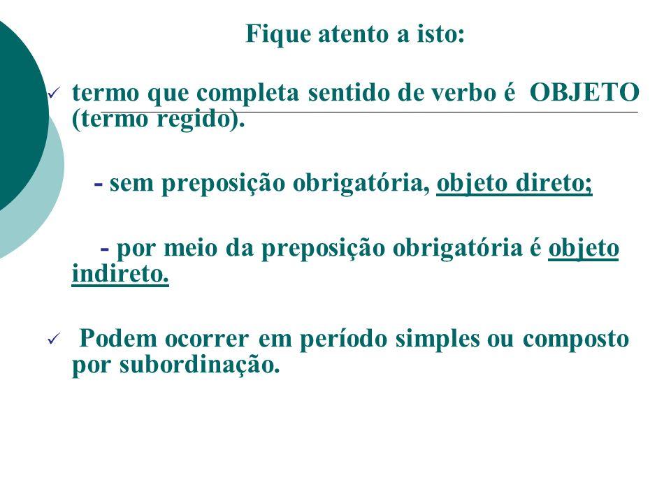 Fique atento a isto: termo que completa sentido de verbo é OBJETO (termo regido). - sem preposição obrigatória, objeto direto;