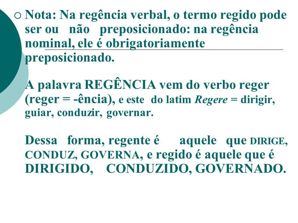 Nota: Na regência verbal, o termo regido pode ser ou não preposicionado: na regência nominal, ele é obrigatoriamente preposicionado.