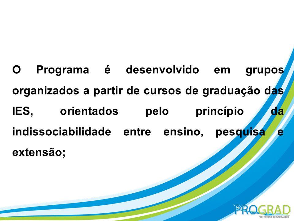 O Programa é desenvolvido em grupos organizados a partir de cursos de graduação das IES, orientados pelo princípio da indissociabilidade entre ensino, pesquisa e extensão;