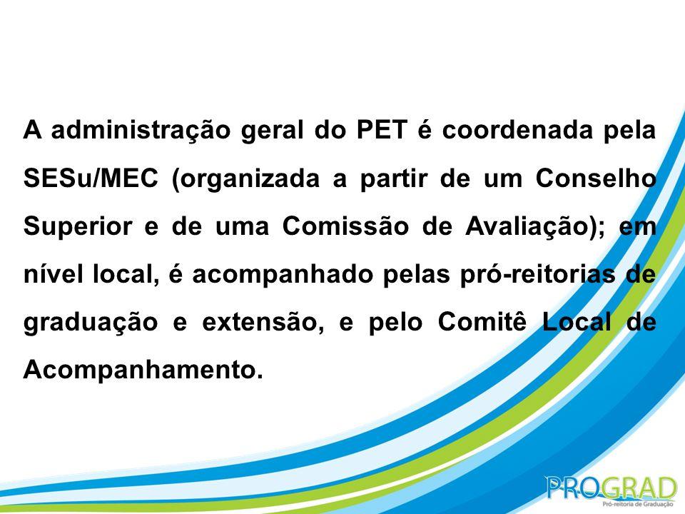 A administração geral do PET é coordenada pela SESu/MEC (organizada a partir de um Conselho Superior e de uma Comissão de Avaliação); em nível local, é acompanhado pelas pró-reitorias de graduação e extensão, e pelo Comitê Local de Acompanhamento.