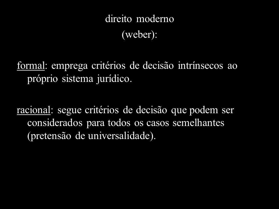 direito moderno (weber): formal: emprega critérios de decisão intrínsecos ao próprio sistema jurídico.