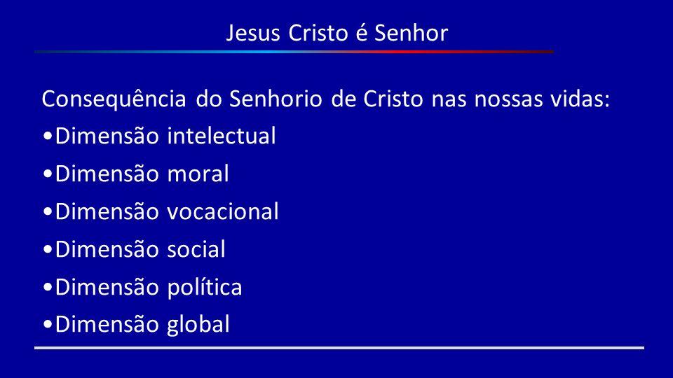 Jesus Cristo é Senhor Consequência do Senhorio de Cristo nas nossas vidas: Dimensão intelectual. Dimensão moral.