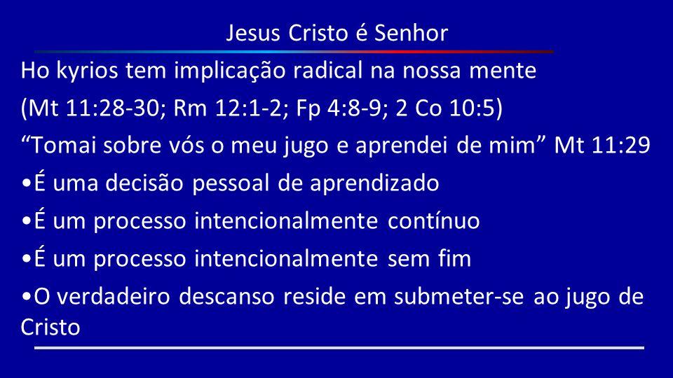 Jesus Cristo é Senhor Ho kyrios tem implicação radical na nossa mente. (Mt 11:28-30; Rm 12:1-2; Fp 4:8-9; 2 Co 10:5)