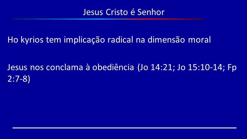 Jesus Cristo é Senhor Ho kyrios tem implicação radical na dimensão moral.