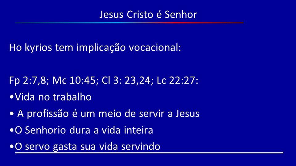 Jesus Cristo é Senhor Ho kyrios tem implicação vocacional: Fp 2:7,8; Mc 10:45; Cl 3: 23,24; Lc 22:27: