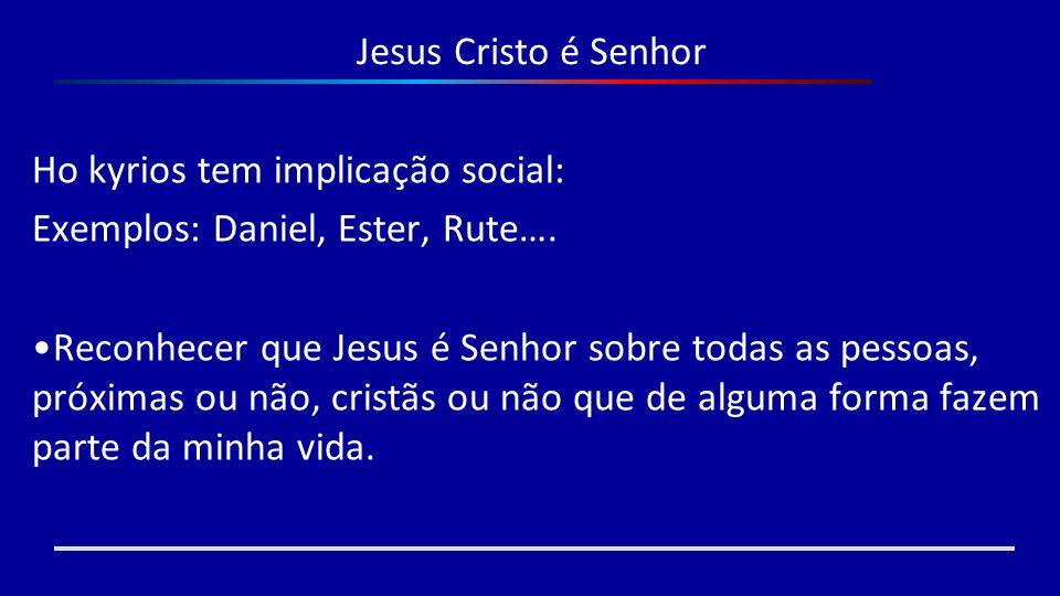 Jesus Cristo é SenhorHo kyrios tem implicação social: Exemplos: Daniel, Ester, Rute….