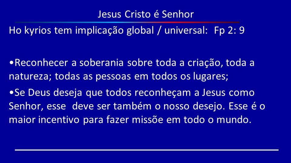 Jesus Cristo é Senhor Ho kyrios tem implicação global / universal: Fp 2: 9.