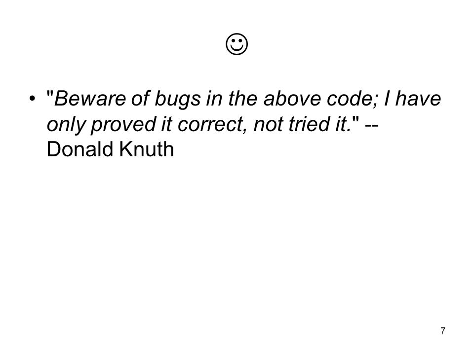  Beware of bugs in the above code; I have only proved it correct, not tried it. -- Donald Knuth