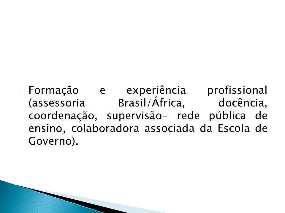 Formação e experiência profissional (assessoria Brasil/África, docência, coordenação, supervisão- rede pública de ensino, colaboradora associada da Escola de Governo).