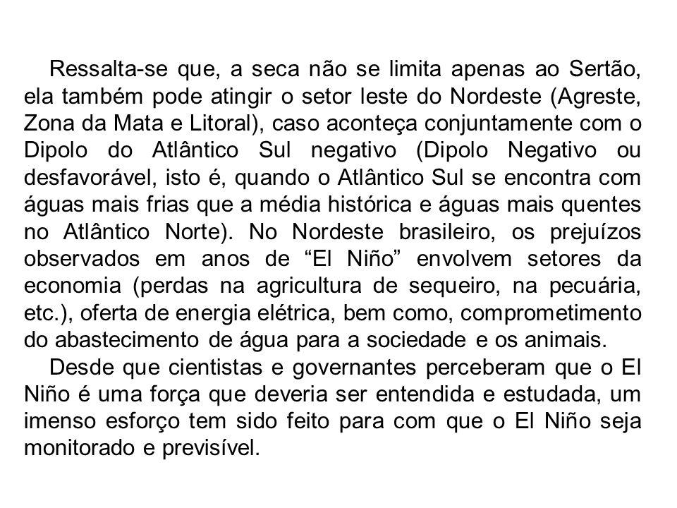 Ressalta-se que, a seca não se limita apenas ao Sertão, ela também pode atingir o setor leste do Nordeste (Agreste, Zona da Mata e Litoral), caso aconteça conjuntamente com o Dipolo do Atlântico Sul negativo (Dipolo Negativo ou desfavorável, isto é, quando o Atlântico Sul se encontra com águas mais frias que a média histórica e águas mais quentes no Atlântico Norte). No Nordeste brasileiro, os prejuízos observados em anos de El Niño envolvem setores da economia (perdas na agricultura de sequeiro, na pecuária, etc.), oferta de energia elétrica, bem como, comprometimento do abastecimento de água para a sociedade e os animais.