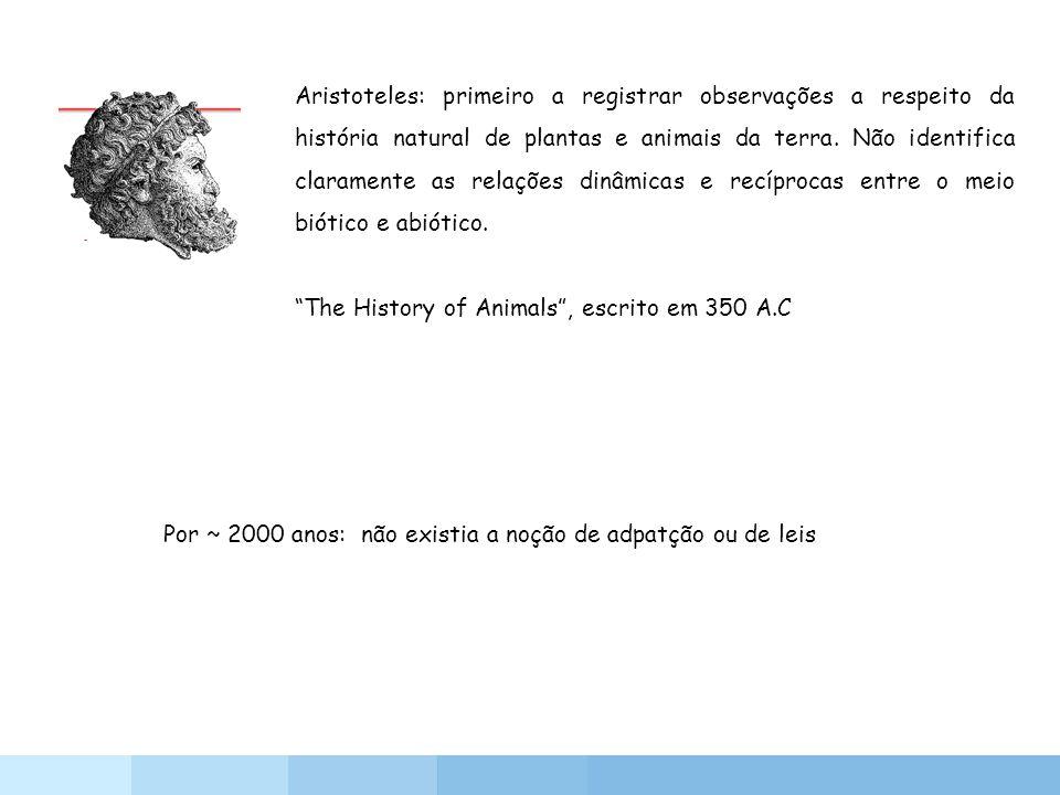 Aristoteles: primeiro a registrar observações a respeito da história natural de plantas e animais da terra. Não identifica claramente as relações dinâmicas e recíprocas entre o meio biótico e abiótico.