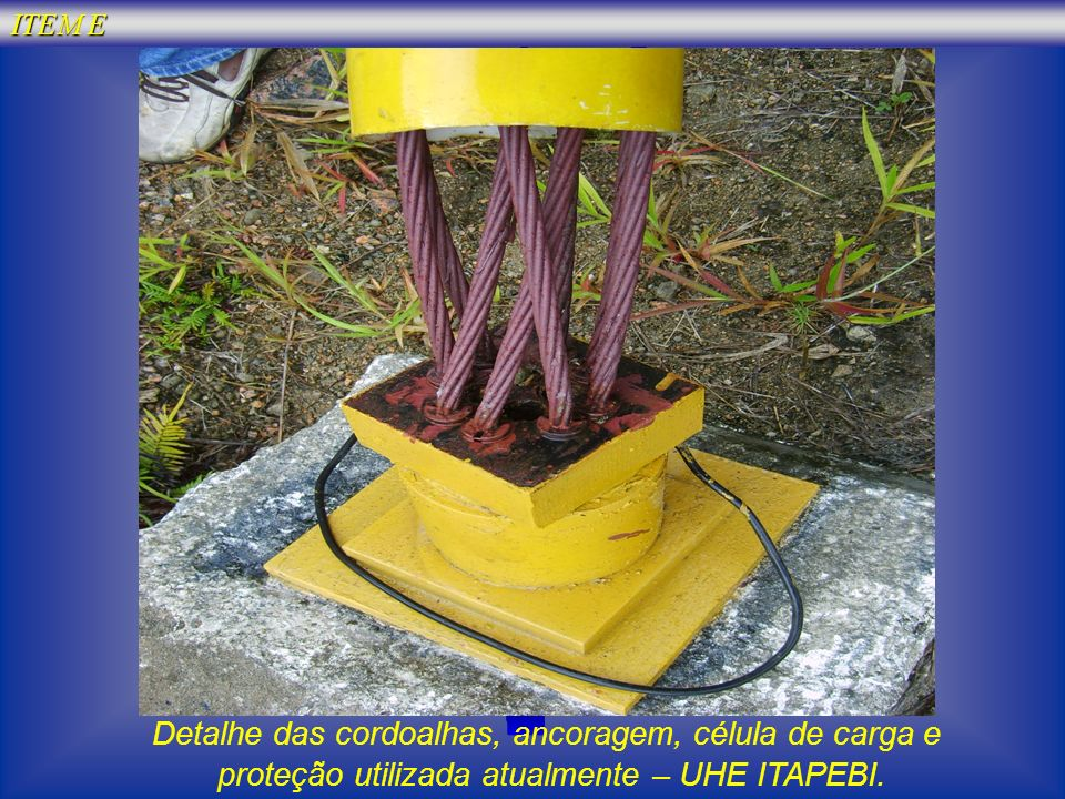 ITEM E Detalhe das cordoalhas, ancoragem, célula de carga e proteção utilizada atualmente – UHE ITAPEBI.
