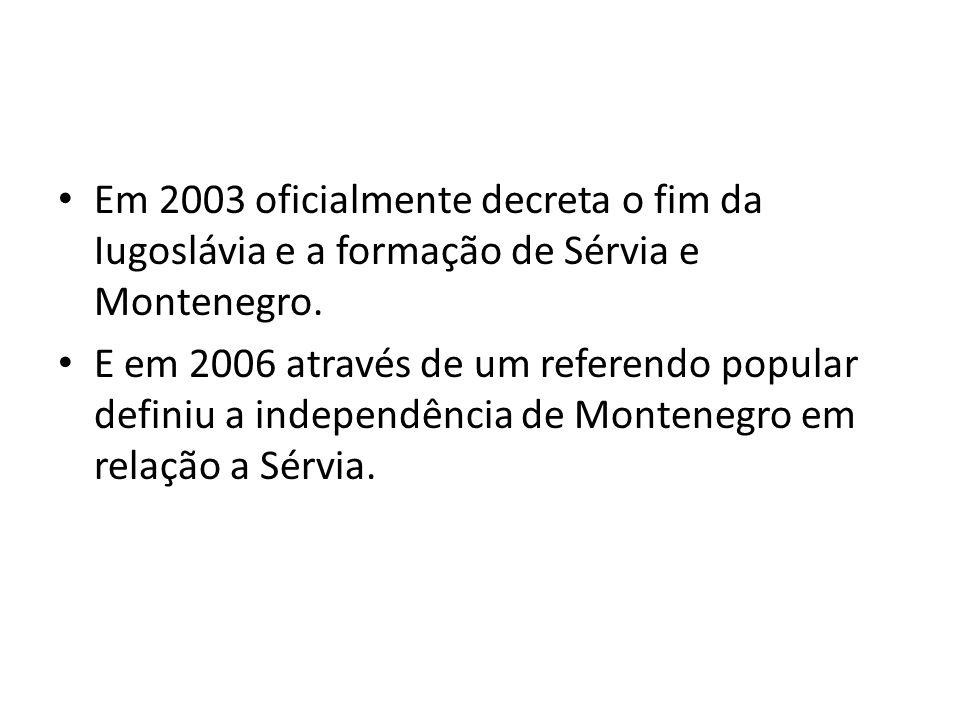 Em 2003 oficialmente decreta o fim da Iugoslávia e a formação de Sérvia e Montenegro.