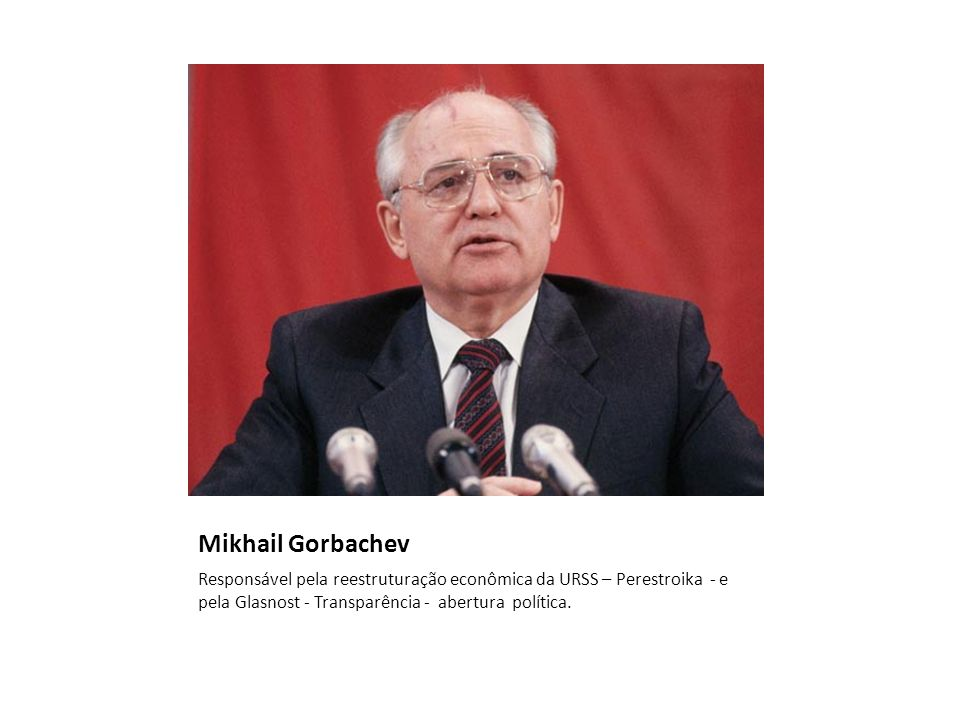 Mikhail GorbachevResponsável pela reestruturação econômica da URSS – Perestroika - e pela Glasnost - Transparência - abertura política.
