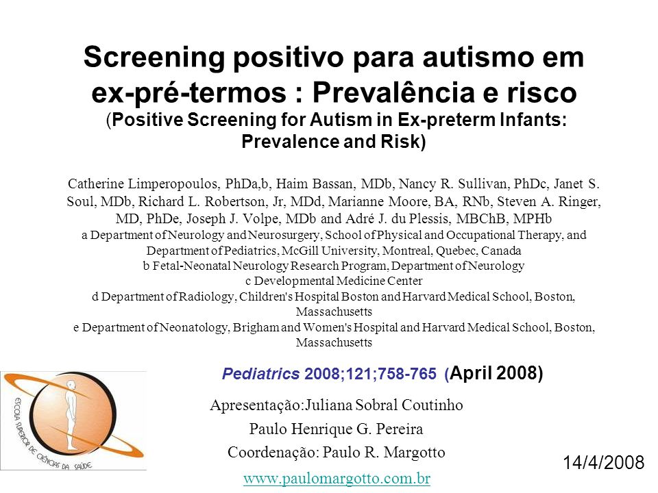 Screening positivo para autismo em ex-pré-termos : Prevalência e risco (Positive Screening for Autism in Ex-preterm Infants: Prevalence and Risk) Catherine Limperopoulos, PhDa,b, Haim Bassan, MDb, Nancy R. Sullivan, PhDc, Janet S. Soul, MDb, Richard L. Robertson, Jr, MDd, Marianne Moore, BA, RNb, Steven A. Ringer, MD, PhDe, Joseph J. Volpe, MDb and Adré J. du Plessis, MBChB, MPHb a Department of Neurology and Neurosurgery, School of Physical and Occupational Therapy, and Department of Pediatrics, McGill University, Montreal, Quebec, Canada b Fetal-Neonatal Neurology Research Program, Department of Neurology c Developmental Medicine Center d Department of Radiology, Children s Hospital Boston and Harvard Medical School, Boston, Massachusetts e Department of Neonatology, Brigham and Women s Hospital and Harvard Medical School, Boston, Massachusetts