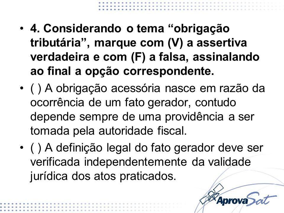 4. Considerando o tema obrigação tributária , marque com (V) a assertiva verdadeira e com (F) a falsa, assinalando ao final a opção correspondente.