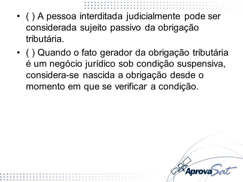 ( ) A pessoa interditada judicialmente pode ser considerada sujeito passivo da obrigação tributária.