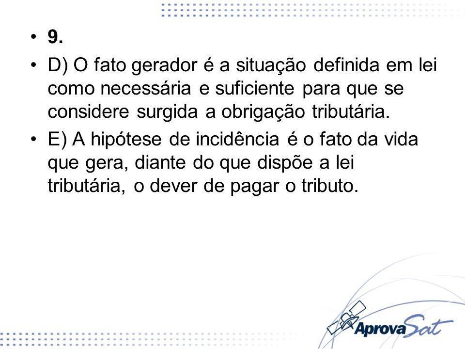 9.D) O fato gerador é a situação definida em lei como necessária e suficiente para que se considere surgida a obrigação tributária.