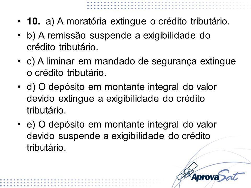 10. a) A moratória extingue o crédito tributário.