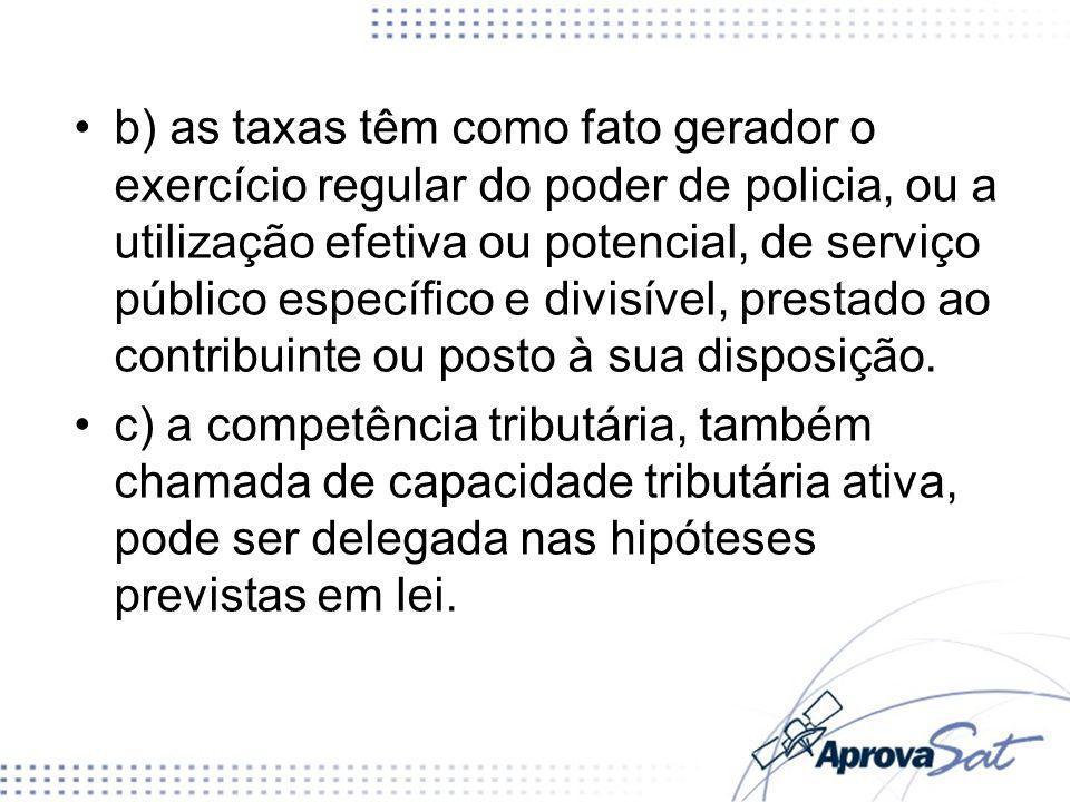 b) as taxas têm como fato gerador o exercício regular do poder de policia, ou a utilização efetiva ou potencial, de serviço público específico e divisível, prestado ao contribuinte ou posto à sua disposição.