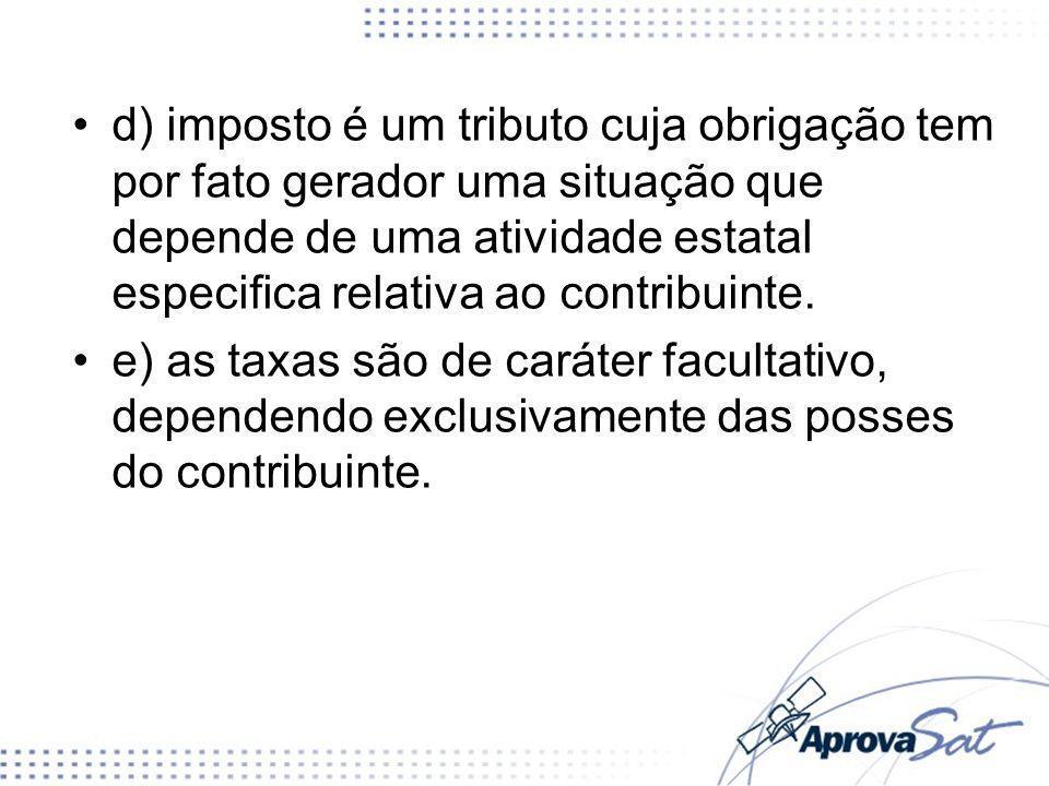 d) imposto é um tributo cuja obrigação tem por fato gerador uma situação que depende de uma atividade estatal especifica relativa ao contribuinte.
