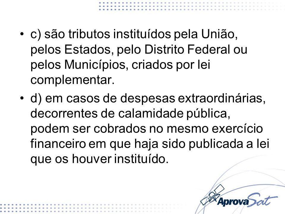 c) são tributos instituídos pela União, pelos Estados, pelo Distrito Federal ou pelos Municípios, criados por lei complementar.