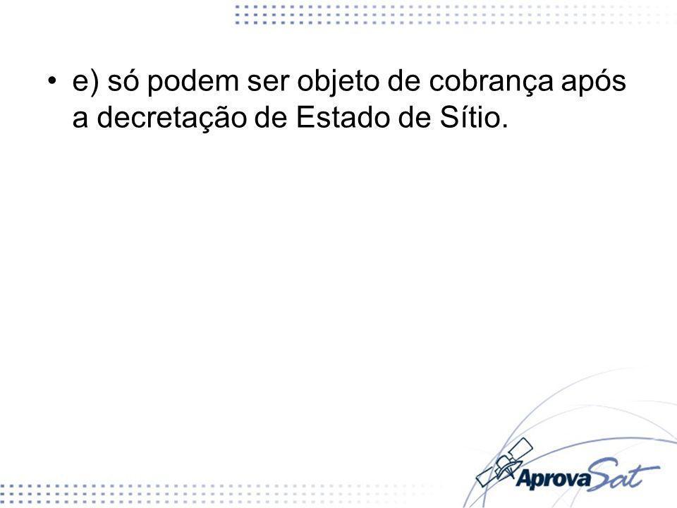 e) só podem ser objeto de cobrança após a decretação de Estado de Sítio.