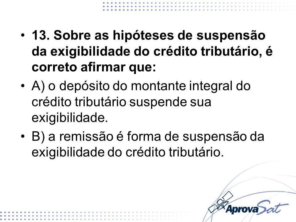 13. Sobre as hipóteses de suspensão da exigibilidade do crédito tributário, é correto afirmar que: