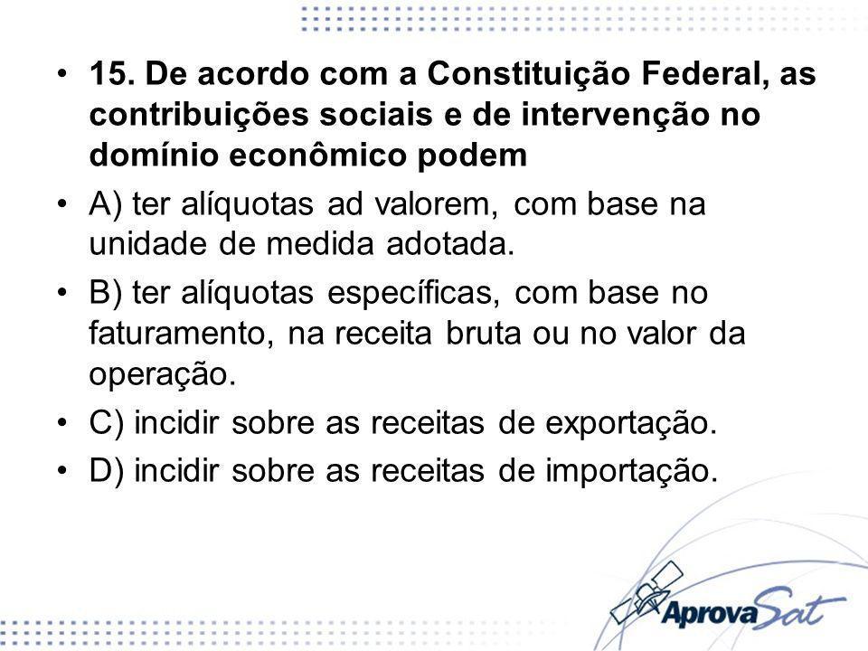 15. De acordo com a Constituição Federal, as contribuições sociais e de intervenção no domínio econômico podem