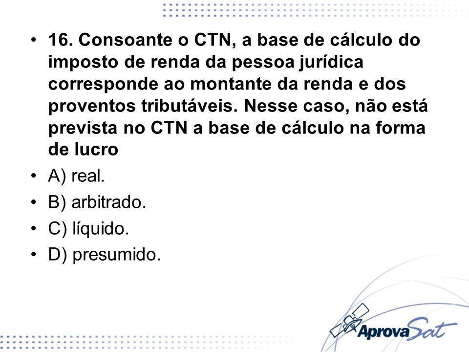 16. Consoante o CTN, a base de cálculo do imposto de renda da pessoa jurídica corresponde ao montante da renda e dos proventos tributáveis. Nesse caso, não está prevista no CTN a base de cálculo na forma de lucro